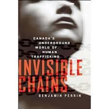 Benjamin Perrin, Invisible Chains: Canada's Underground World of Human Trafficking (Viking Canada, 2010)